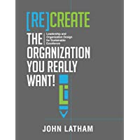 [Re]Create the Organization You Really Want!: Leadership and Organization Design...