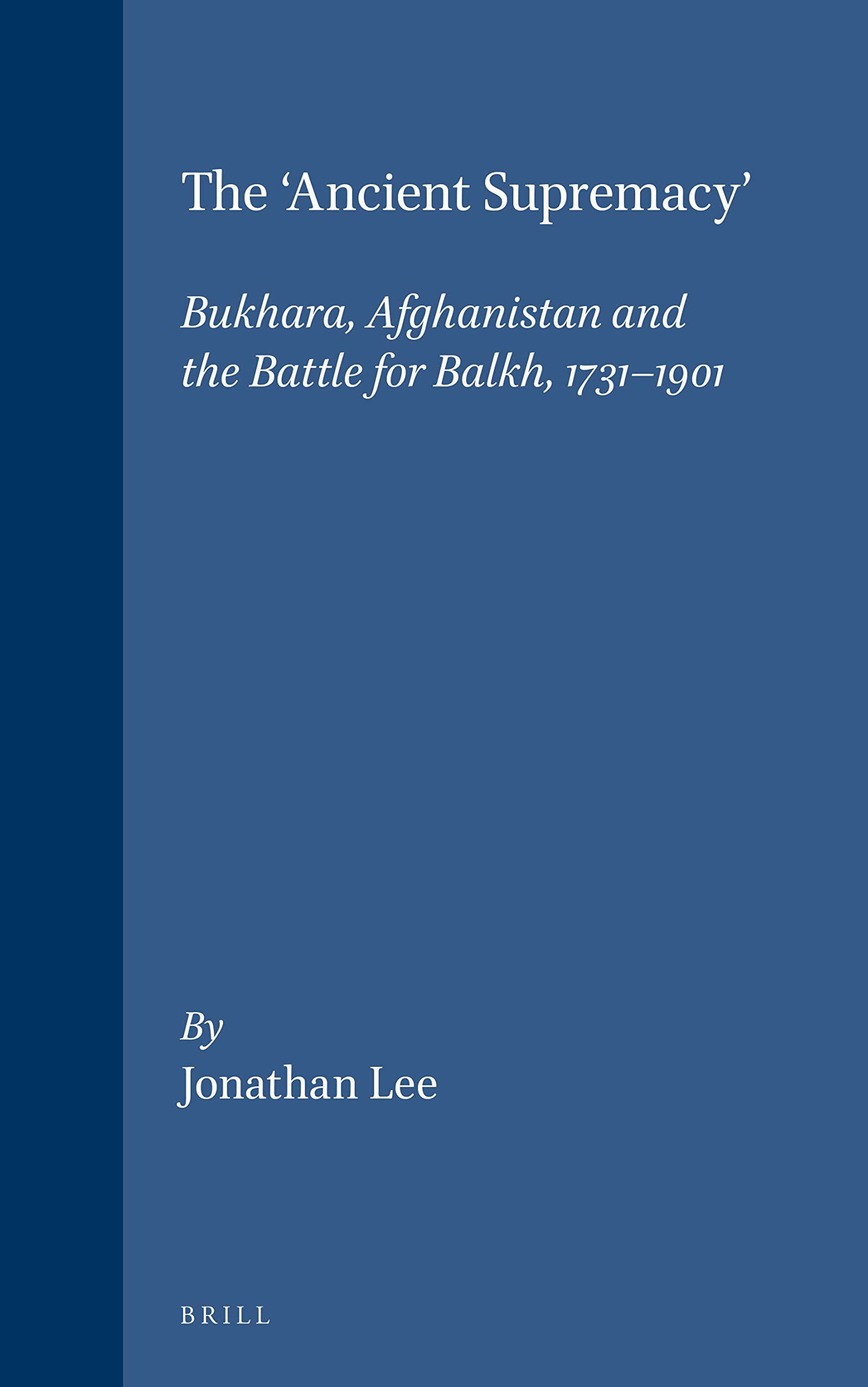 The Ancient Supremacy: Bukhara, Afghanistan and the Battle for Balkh, 1731-1901 (Islamic History and Civilization, No 15)