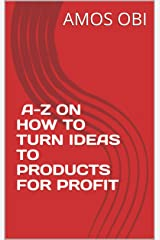 A-Z ON HOW TO TURN IDEAS TO PRODUCTS FOR PROFIT: From Idea into Market-  The Needed Steps Kindle Edition