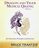 Dragon and Tiger Medical Qigong, Volume 2: Qi Cultivation Principles and Exercises