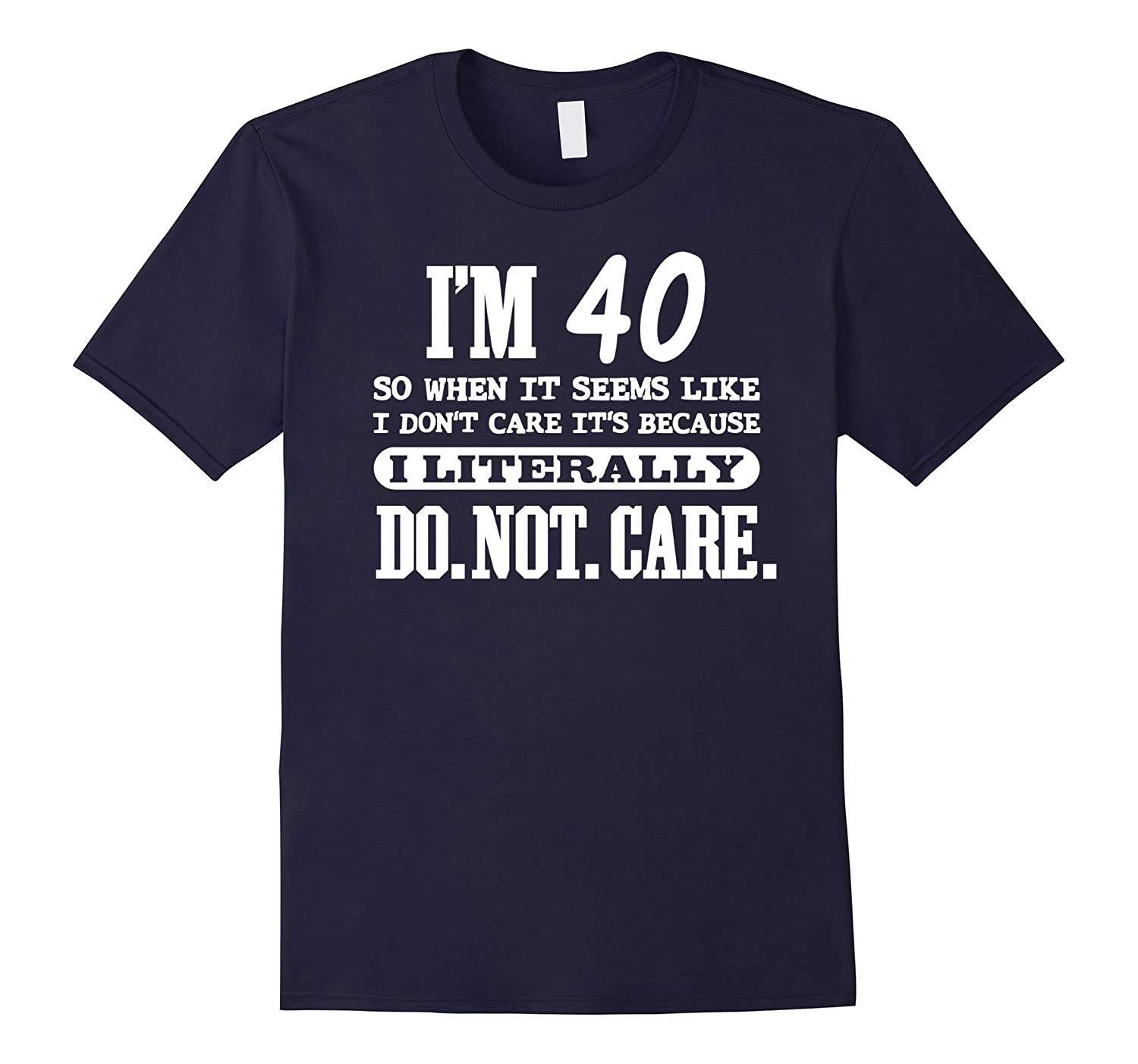 40 Literally Do Not Care Shirt Funny 40th Birthday Gift-PL
