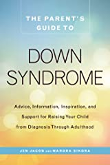 The Parent's Guide to Down Syndrome: Advice, Information, Inspiration, and Support for Raising Your Child from Diagnosis through Adulthood Kindle Edition