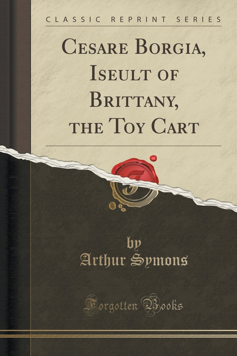 Download Cesare Borgia, Iseult of Brittany, the Toy Cart (Classic Reprint) PDF