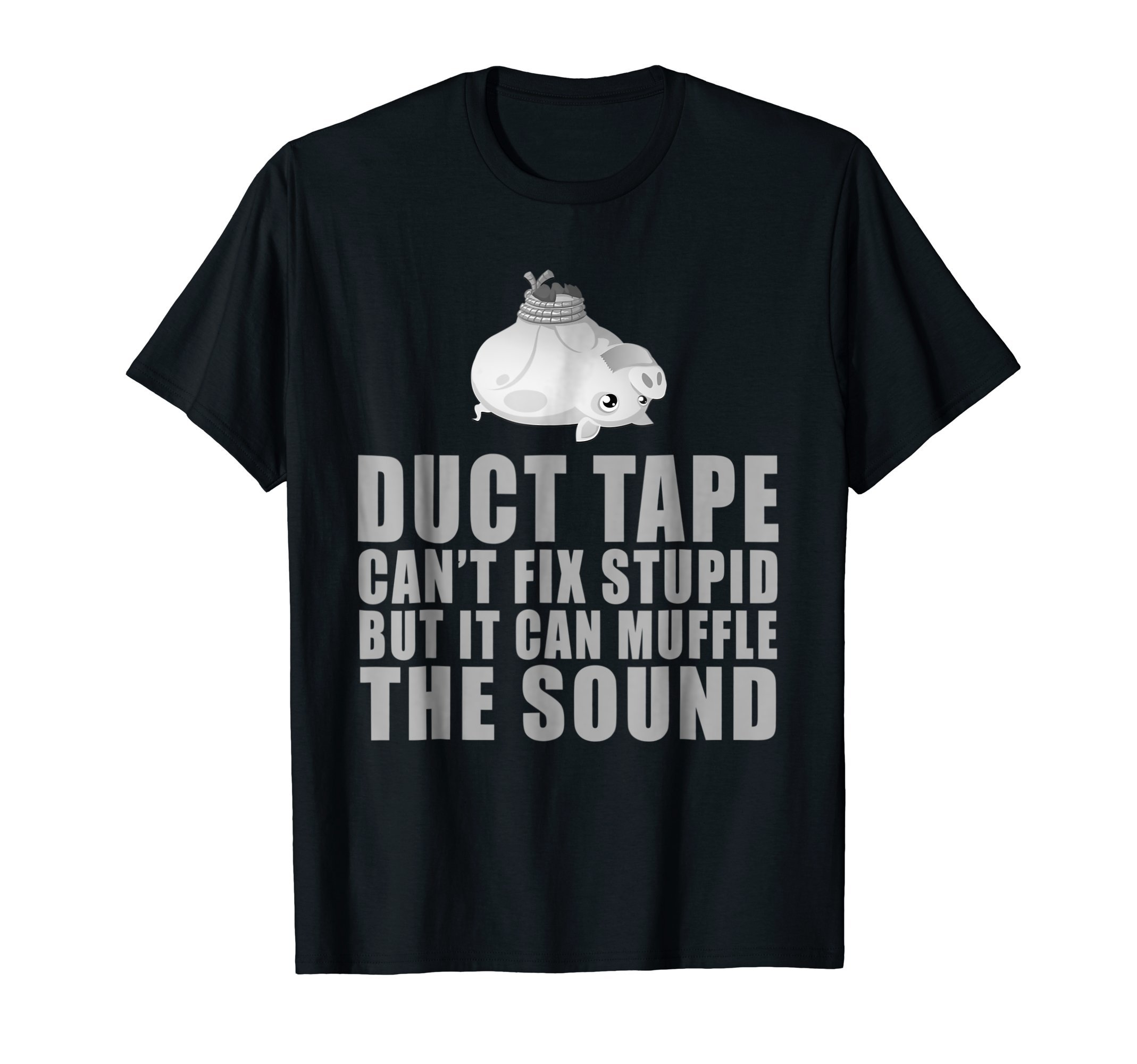 Duct Tape Can't Fix Stupid But Can Muffle The Sound T-Shirt