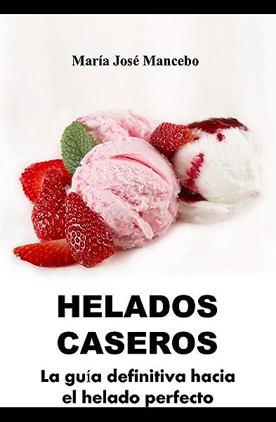 Helados Caseros: La guía definitiva hacia el helado perfecto eBook: Mancebo, María José: Amazon.es: Tienda Kindle