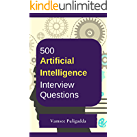 500 Most Important Artificial Intelligence (AI) Interview Questions and Answers: Crack That Next Interview With Higher Salary In Less Preparation Time