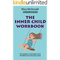 The Inner Child Workbook: Recovering your Inner Child, an Inner Child Healing Guide