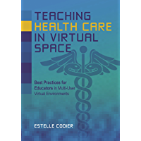 Teaching Health Care in Virtual Space: Best Practices for Educators in Multi-User Virtual Environments (English Edition)