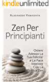 Meditazione: Zen Per Principianti: Ottieni Adesso La Tua Felicita' e La Pace Interiore Con La Pratica Zen (Meditazione, Mindfulness, Buddismo)