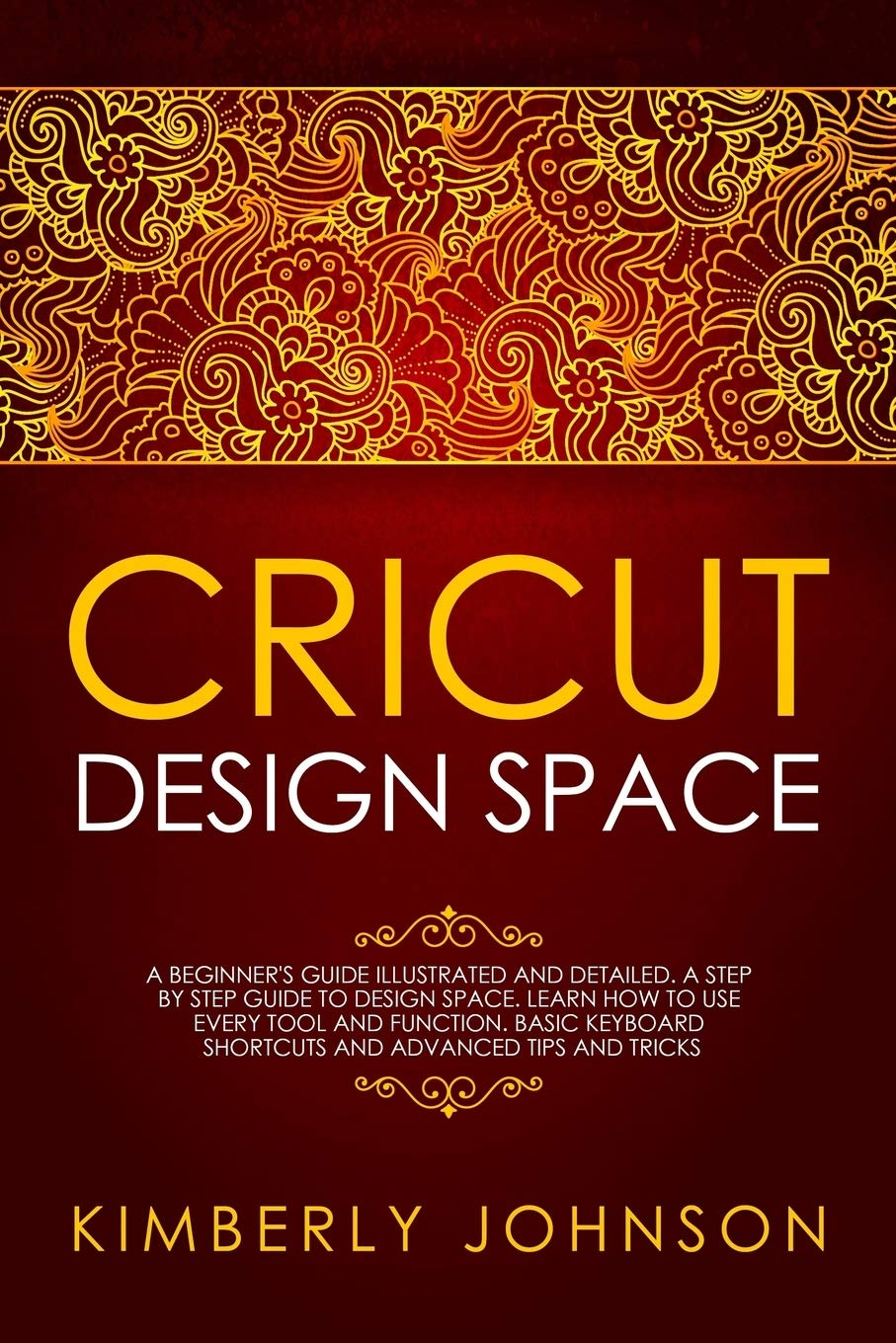 Cricut Design Space A Beginner S Guide Illustrated And Detailed A Step By Step Guide To Design Space And Use Every Tool And Function Basic Keyboard Shortcuts And Advanced Tips And Tricks Johnson