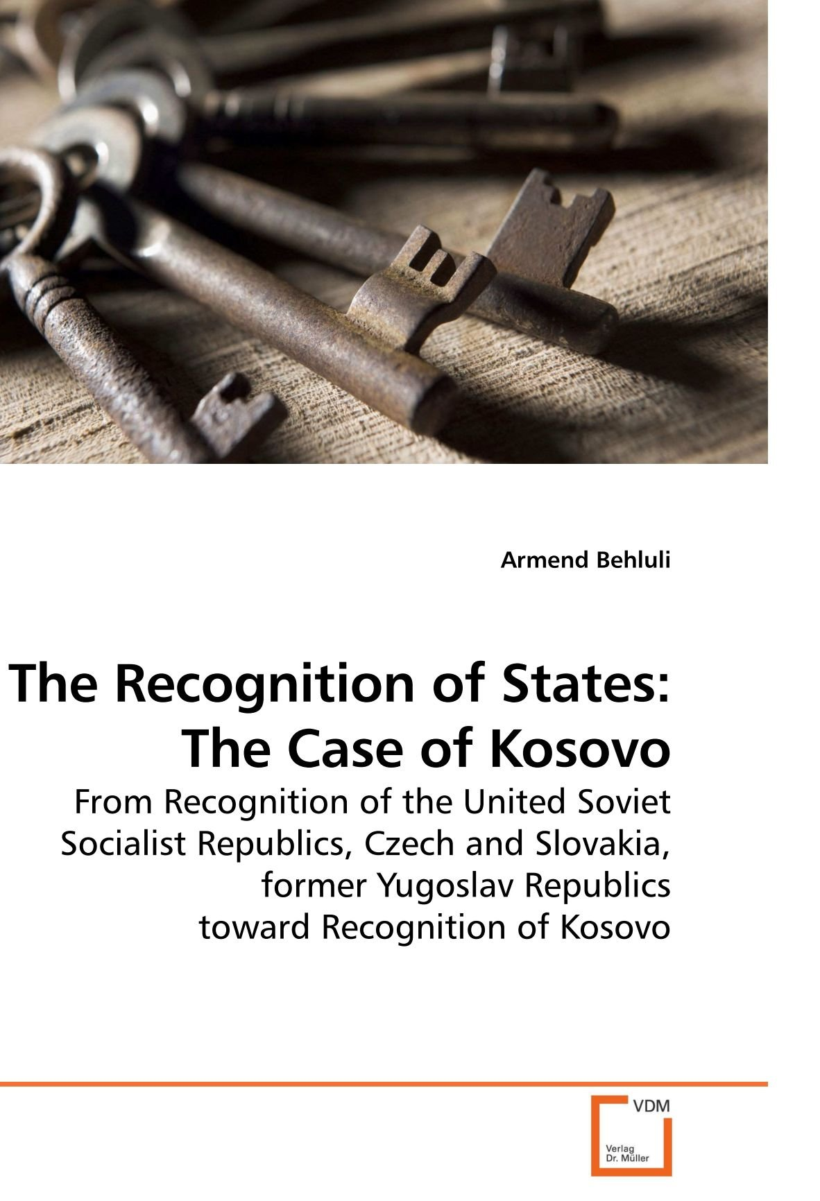 The Recognition of States: The Case of Kosovo: From Recognition of the United Soviet Socialist Republics, Czech and Slovakia, former Yugoslav Republics toward Recognition of Kosovo PDF