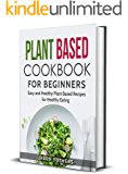 Plant Based Cookbook for Beginners: Easy and Healthy Plant Based Recipes for Healthy Eating (Plant-based Diet 1)