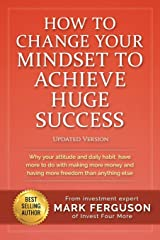 How to Change Your Mindset to Achieve Huge Success: Why your attitude and daily habits have more to do with making more money and having more freedom than anything else. Paperback
