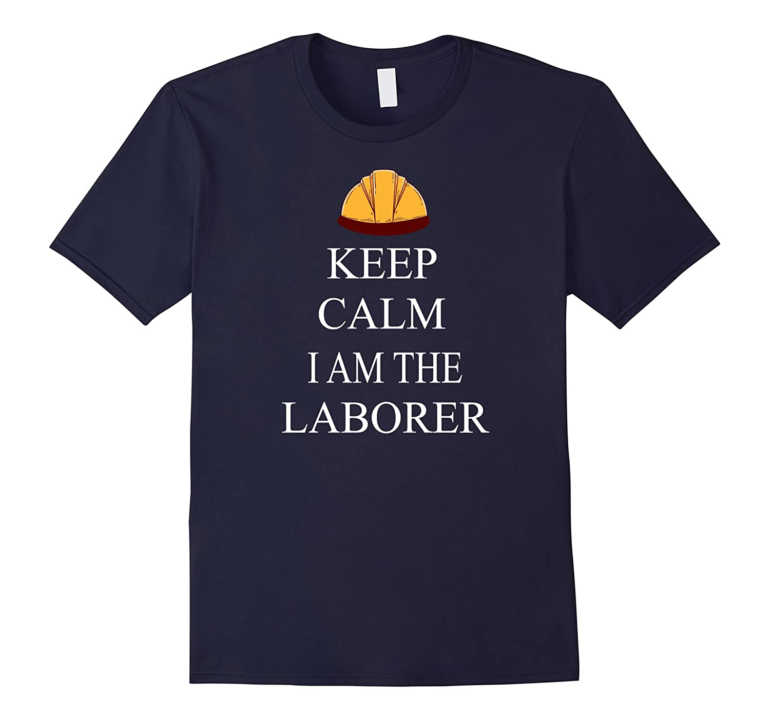 Keep Calm I Am The Laborer Shirt - Labor Day Funny T Shirt-BN