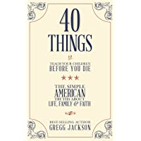 40 Things To Teach Your Children Before You Die: The Simple American Truths About Life, Family & Faith