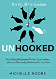 Unhooked: Avoid Being Manipulated, Protect Your Interest, Influence Effectively, Win People To Your Side - The Art of Persuasion (English Edition)