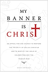 My Banner is Christ: An Appeal for the Church to Restore the Priority of Solus Christus and to Mortify the Idols of Celebritism and the Fear of Man Kindle Edition