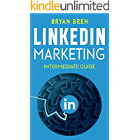 LinkedIn Marketing - Intermediate Guide: The Intermediate Guide To LinkedIn Advertising That Will Teach You How To Optimize Your Profile, To Increase Your Knowledge Of The Platform And To Scale Up