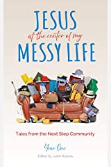 Jesus At The Center Of My Messy Life: Tales From The Next Step Community, Year One Kindle Edition