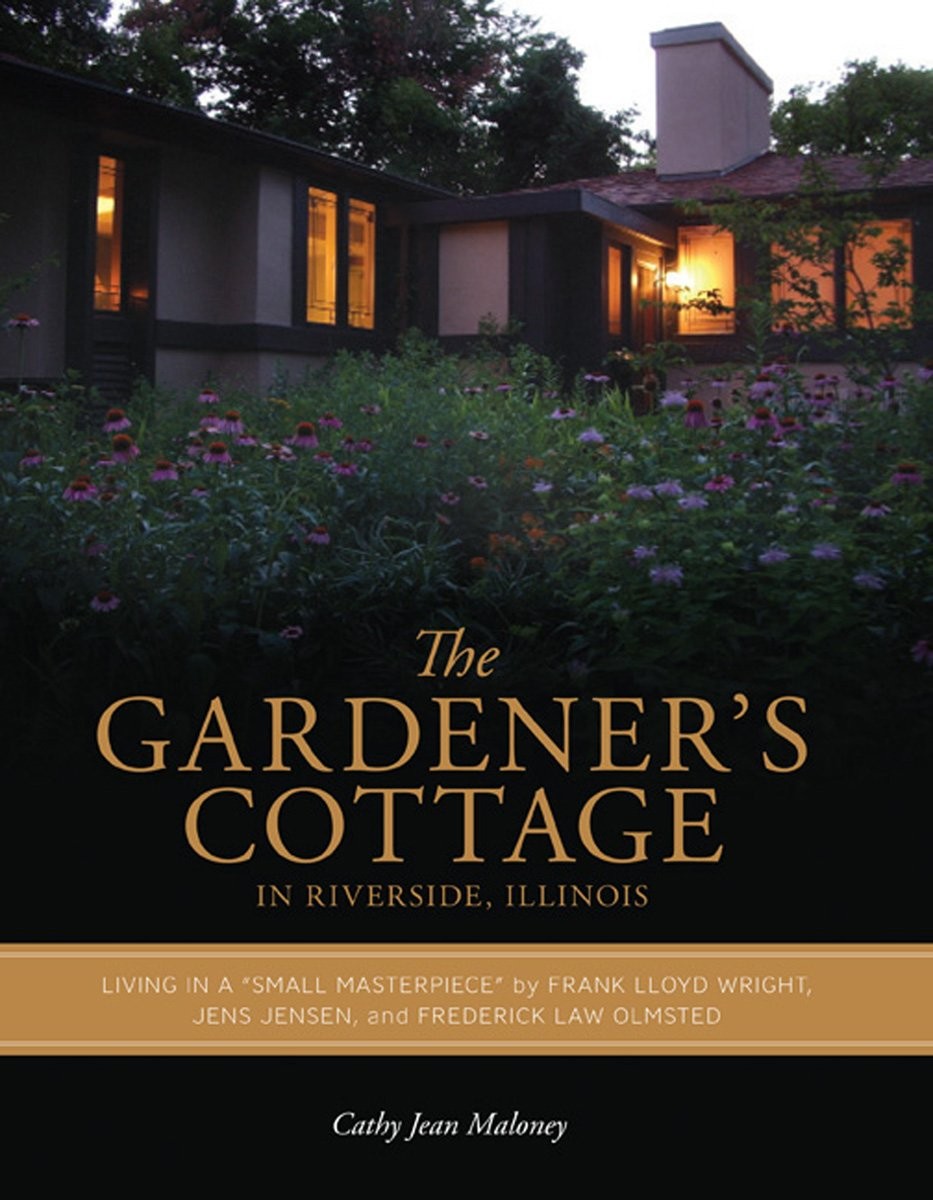 "The Gardener's Cottage in Riverside, Illinois: Living in a ""Small Masterpiece"" by Frank Lloyd Wright, Jens Jensen, and Frederick Law Olmsted (Center Books on Chicago and Environs)"