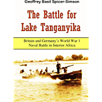 The Battle for  Lake Tanganyika: Britain and Germany's World War 1 Naval Battle in Interior Africa (1918)