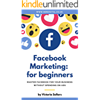 Facebook Marketing for Beginners: Master Facebook Marketing for Your Business Without Spending on Ads (Facebook for Small Businesses Book 1)