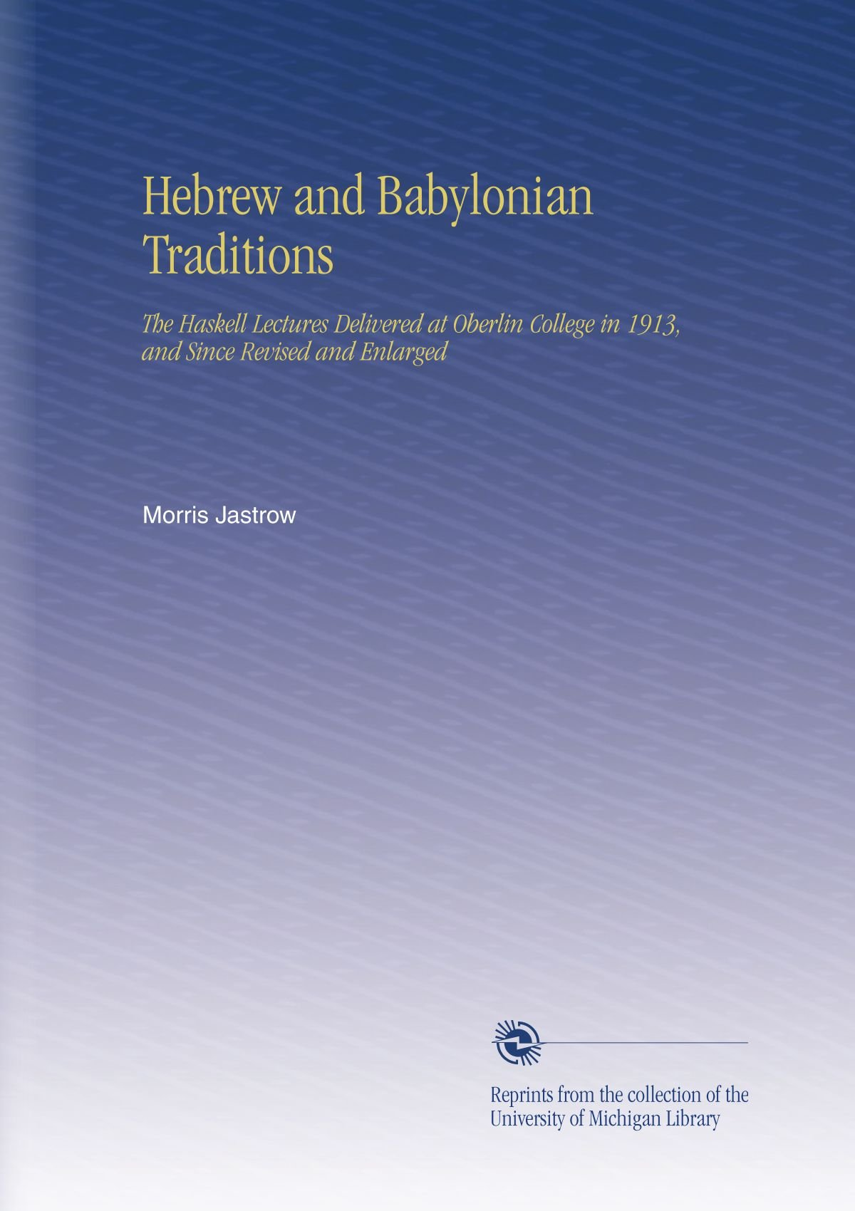 Download Hebrew and Babylonian Traditions: The Haskell Lectures Delivered at Oberlin College in 1913, and Since Revised and Enlarged ebook