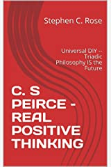 C. S PEIRCE –  REAL POSITIVE THINKING: Universal DIY -- Triadic Philosophy IS the Future (TRIADICS) Kindle Edition