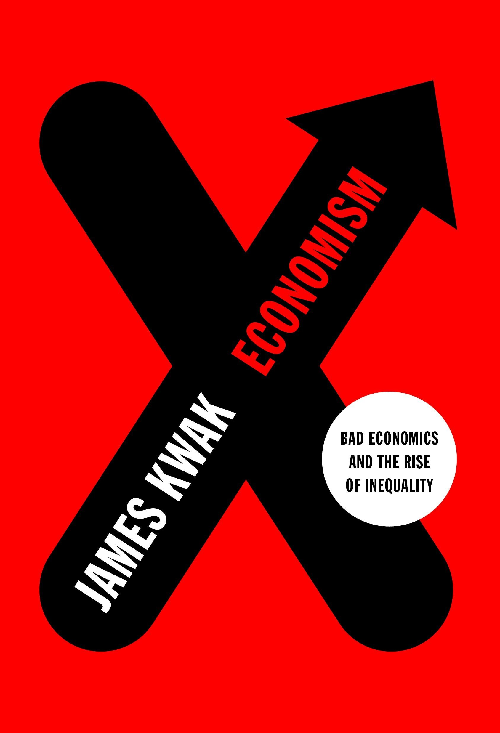 Economism Bad Economics And The Rise Of Inequality James Kwak