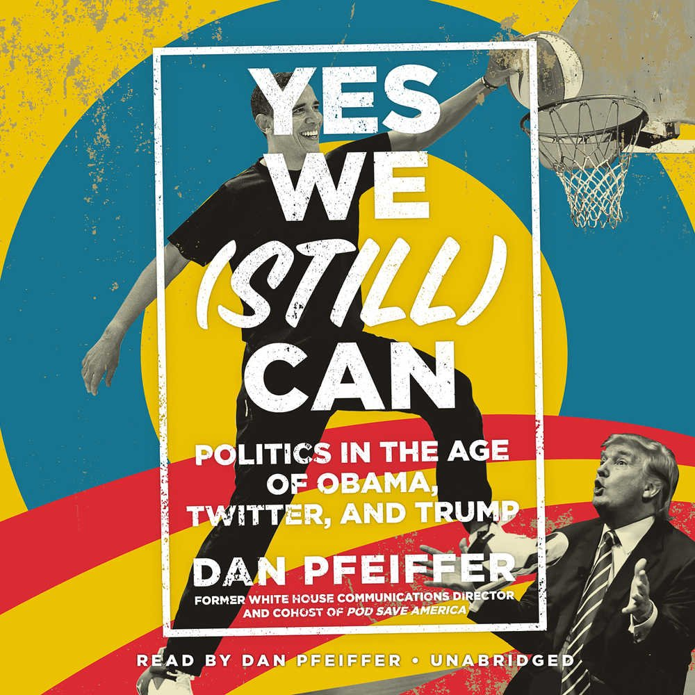 Yes We Still Can Politics In The Age Of Obama Twitter And Trump Dan Pfeiffer 9781549143595 Amazon Com Books