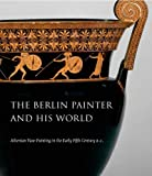 The Berlin Painter and His World: Athenian Vase-Painting in the Early Fifth Century B.C