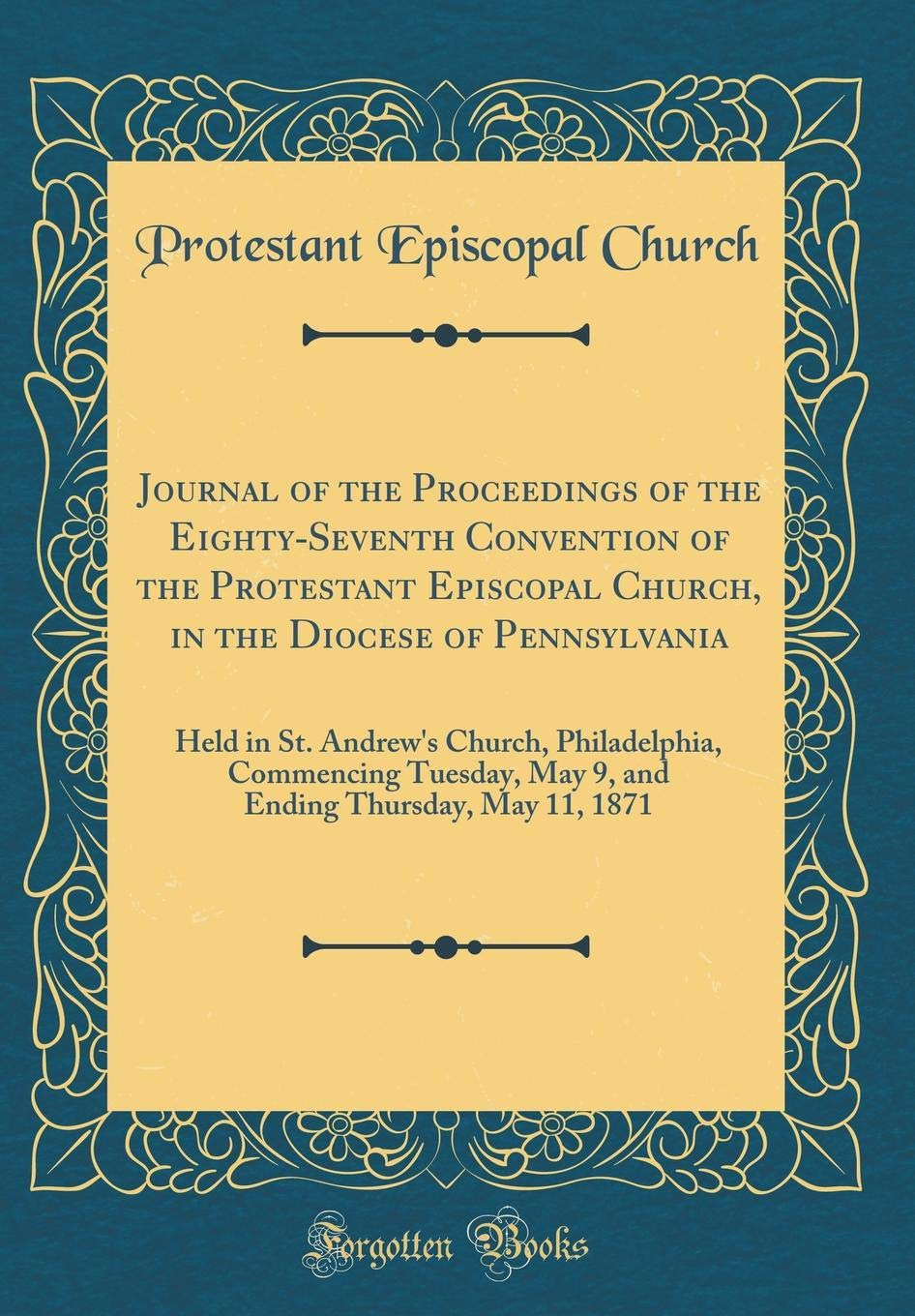 Read Online Journal of the Proceedings of the Eighty-Seventh Convention of the Protestant Episcopal Church, in the Diocese of Pennsylvania: Held in St. Andrew's ... Thursday, May 11, 1871 (Classic Reprint) PDF