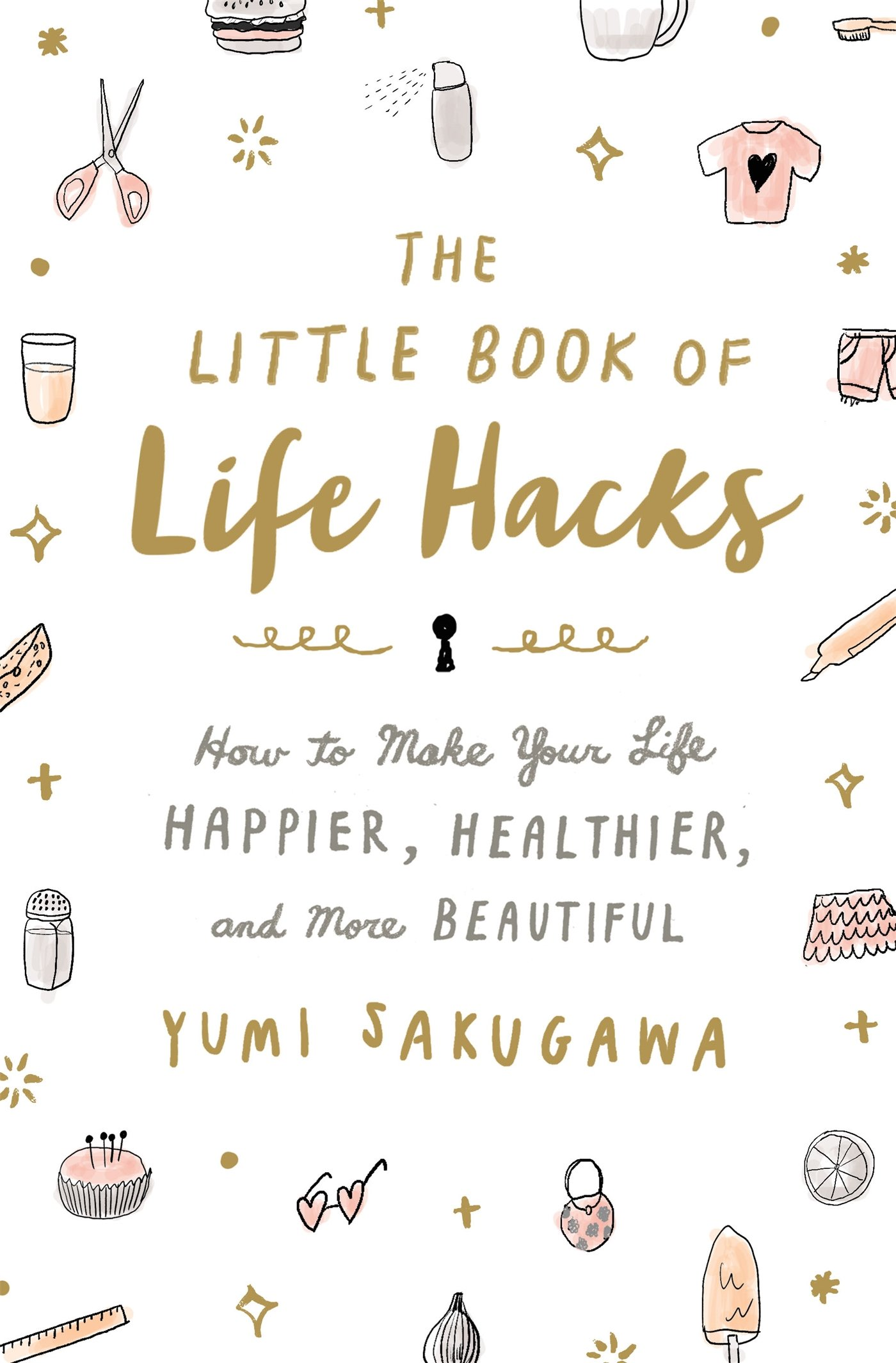 The Little Book Of Life Hacks  How To Make Your Life Happier Healthier And More Beautiful
