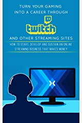 Turn Your Gaming into a Career Through Twitch and Other Streaming Sites: How to Start, Develop and Sustain an Online Streaming Business that Makes Money Kindle Edition
