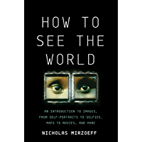 How to See the World: An Introduction to Images, from Self-Portraits to Selfies, Maps to Movies, and More book cover