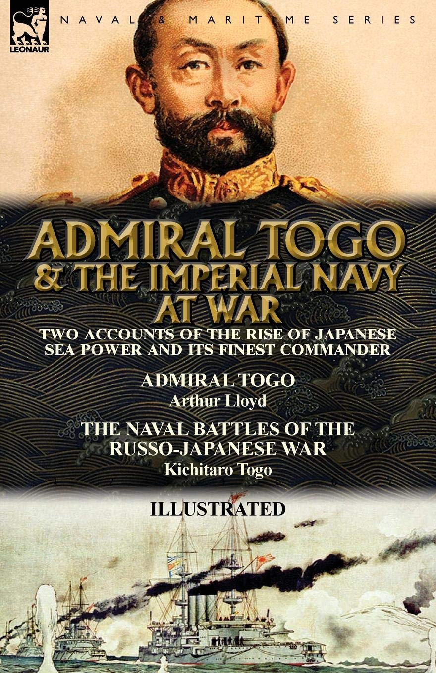 Admiral Togo and the Imperial Navy at War: Two Accounts of the Rise of Japanese Sea Power and its Finest Commander---Admiral Togo & The Naval Battles of the Russo-Japanese War PDF