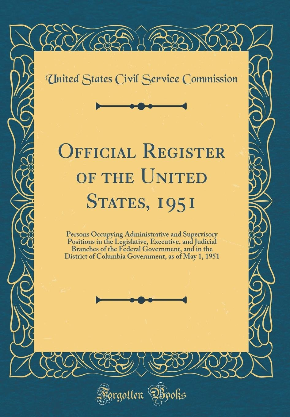 Official Register of the United States, 1951: Persons Occupying Administrative and Supervisory Positions in the Legislative, Executive, and Judicial ... of Columbia Government, as of May 1, 1951 PDF