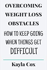 Overcoming Weight Loss Obstacles: How to Keep Going When Things Get Difficult Kindle Edition