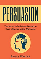 Persuasion: The Secret to be Persuasive and to Have Influence at the Workplace