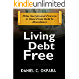 Living Debt Free: Bible Secrets and Prayers to Move From Debt to Abundance (Financial Breakthrough Keys Book 1)
