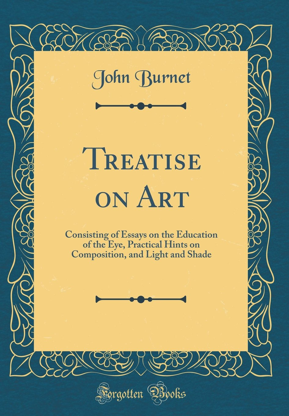 Download Treatise on Art: Consisting of Essays on the Education of the Eye, Practical Hints on Composition, and Light and Shade (Classic Reprint) ebook