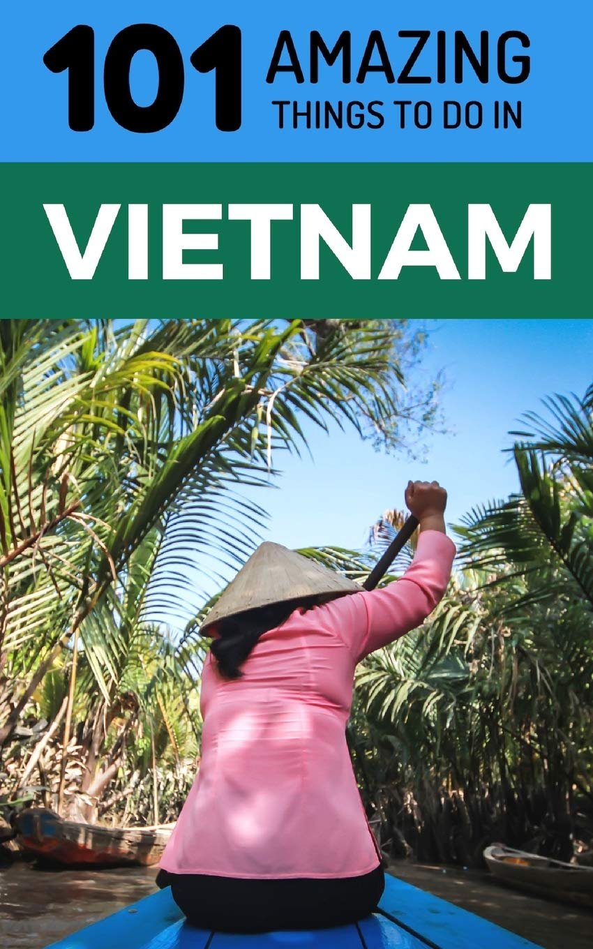 101 Amazing Things to Do in Vietnam: Vietnam Travel Guide (Saigon