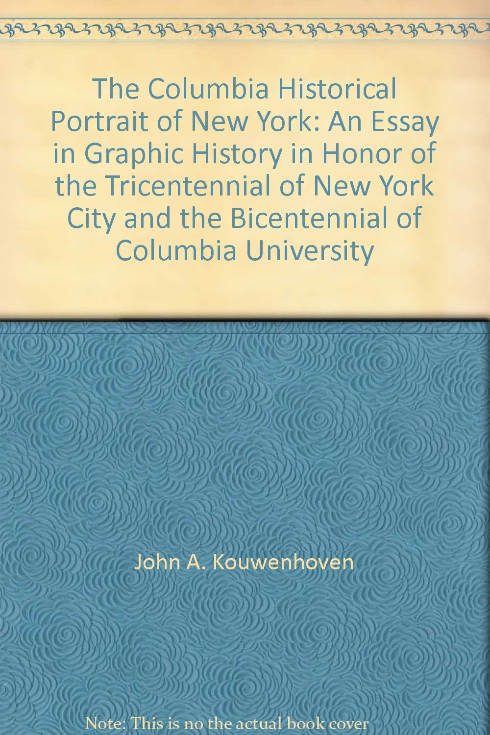 The Columbia Historical Portrait of New York: An Essay in Graphic History in Honor of the Tricentennial of New York City and the Bicentennial of Columbia University