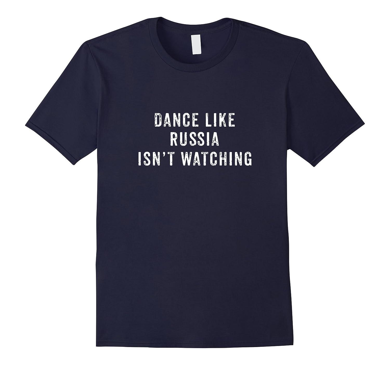 Dance Like Russia Isn't Watching Shirt, Cool Political Gift-FL
