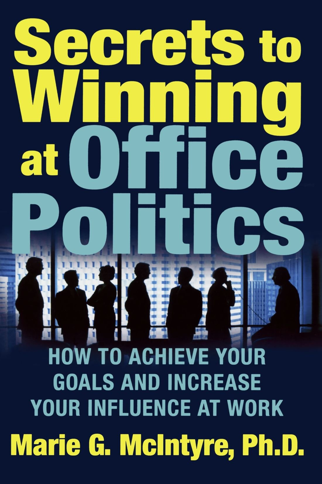 secrets to winning at office politics how to achieve your goals secrets to winning at office politics how to achieve your goals and increase your influence at work marie g mcintyre 2015312332181 amazon com books