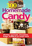 300 Best Homemade Candy Recipes: Brittles, Caramels, Chocolate, Fudge, Truffles and So Much More