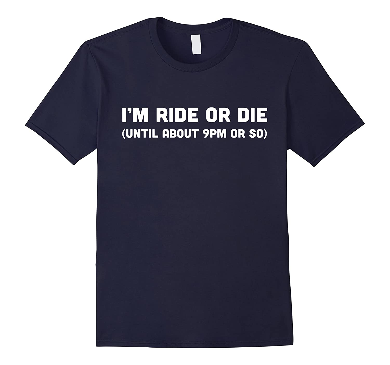 Im ride or die until about 9pm or so T-shirt funny-TH