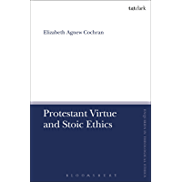 Protestant Virtue and Stoic Ethics (T&T Clark Enquiries in Theological Ethics) (English Edition)