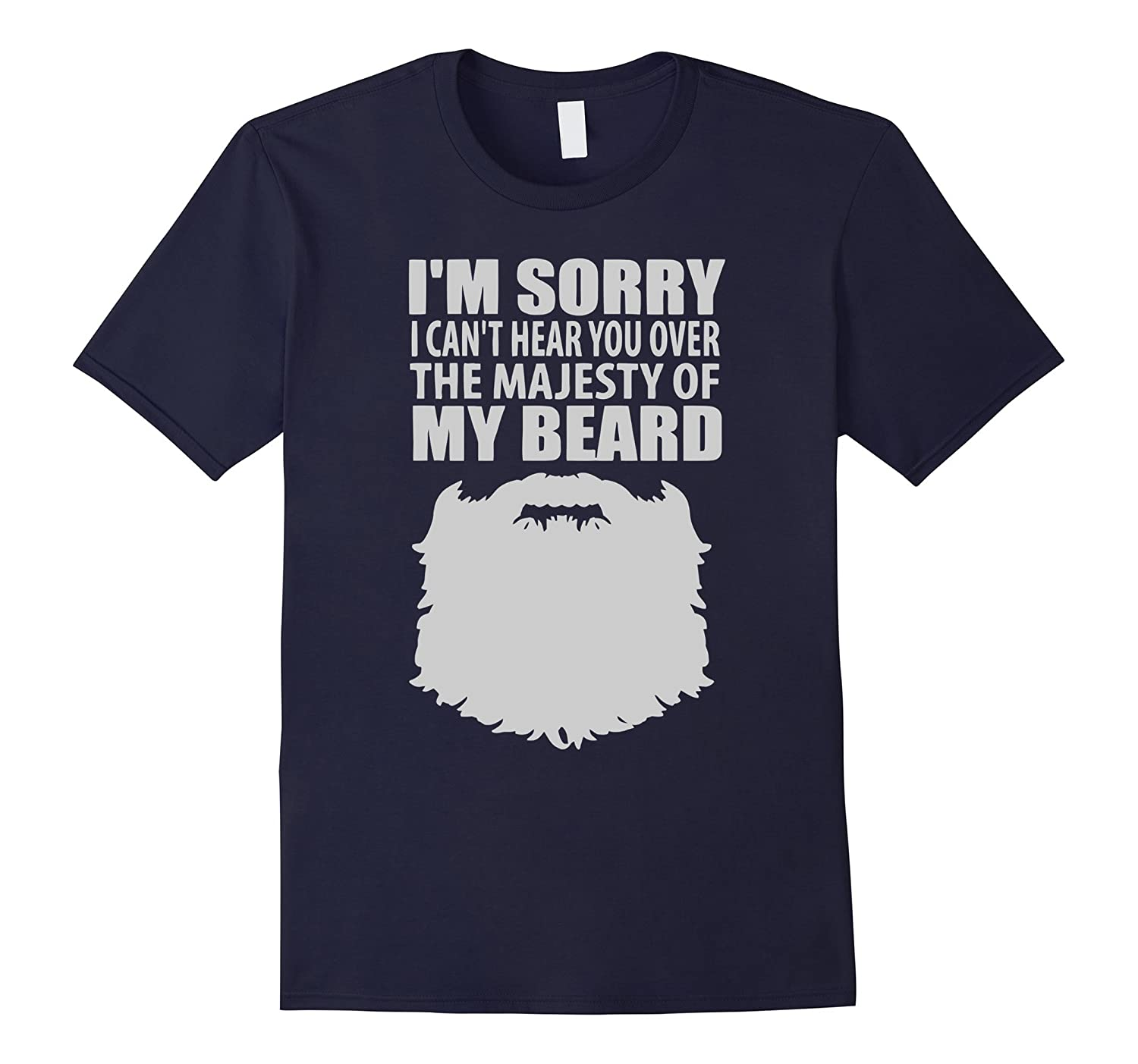 Beards T-shirt : IM SORRY I CANT HEAR YOU OVER THE MAJESTY O-Art