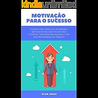 Motivação Para O Sucesso: 19 Passos Para Criar Alto Desempenho, Motivar-se Para Uma Vida Mais Bem-sucedida, Criar Profunda Mudança E Ter Mais Prosperidade No Trabalho